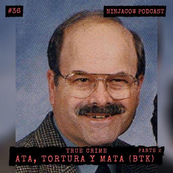 #36 - Ata, Tortura y Mata - BTK (Parte 2)