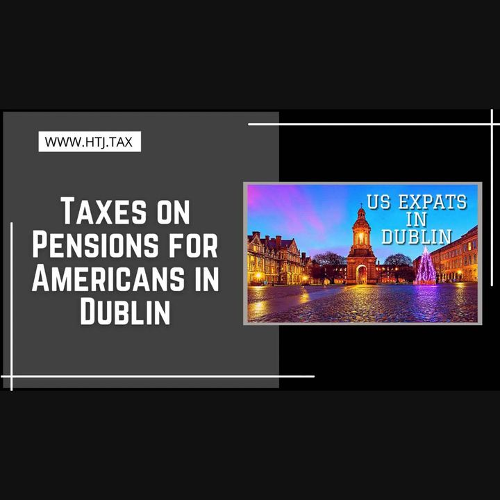 [ HTJ Podcast ] Taxes on Pensions for Americans in Dublin