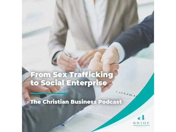 The Christian Business Podcast: From Sex Trafficking to Social Enterprise