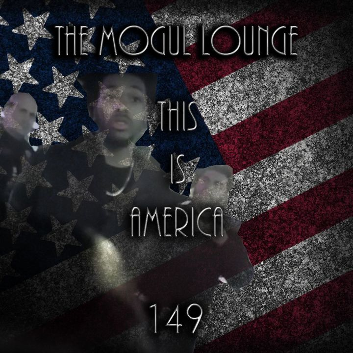 The Mogul Lounge Episode 149: This Is America