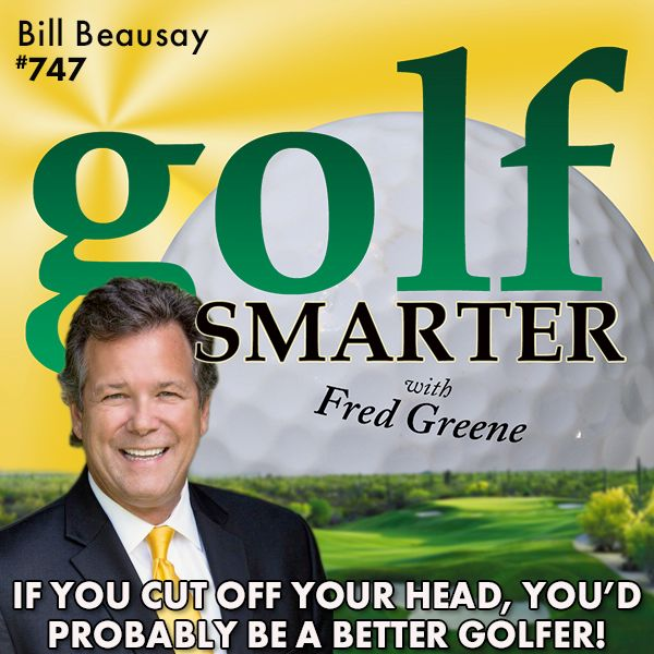 If You Cut Off Your Head, You'd Probably Play Better Golf! featuring Bill Beausay