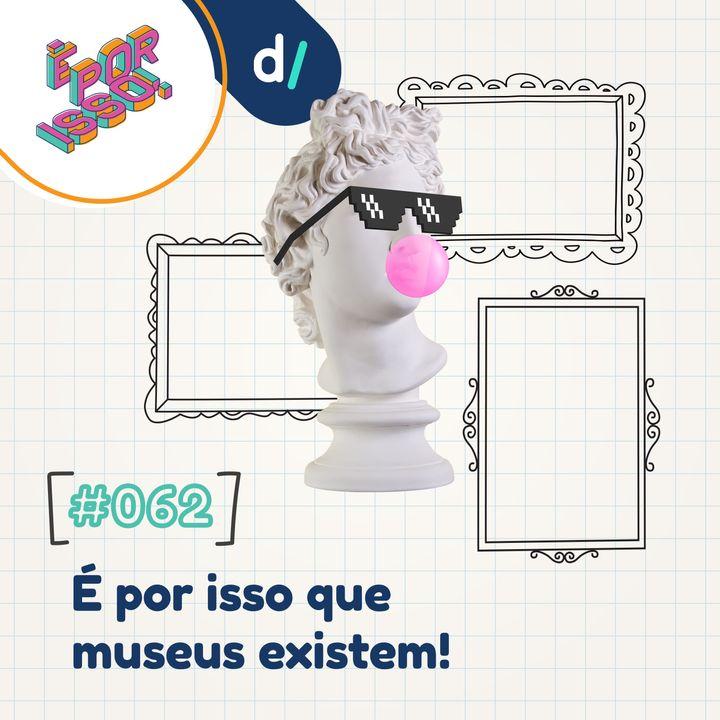 É Por Isso! #62 - É por isso que museus existem! 🏛️