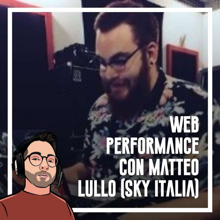 Ep.84 - Web performance con Matteo Lullo (Sky italia)