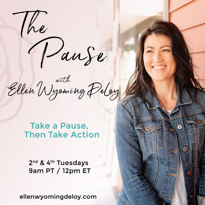The Pause with Ellen Wyoming DeLoy: Take a Pause, Then Take Action
