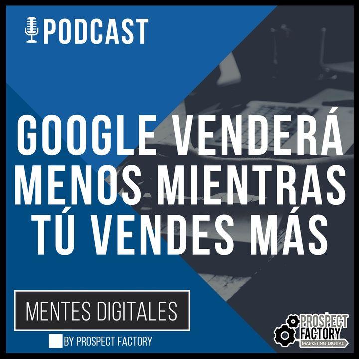 Aprovecha que Google Venderá Menos, para que Tú Vendas Más | Mentes Digitales by Prospect Factory