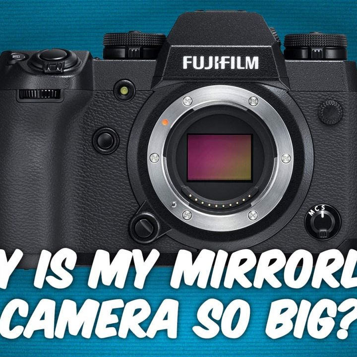 ATG 8: Why Is the Fujifilm X-H1 so Large for a Mirrorless Camera?