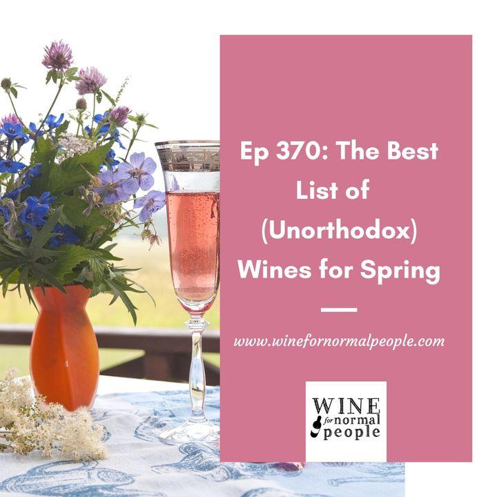 Ep 370: Six (or Twelve) Unorthodox Wines for Spring