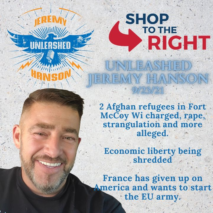 Unleashed Jeremy Hanson 9/23/21 - France loses faith in America,  Afghan evacuees commit rape and violent abuse at Fort McCoy Wi