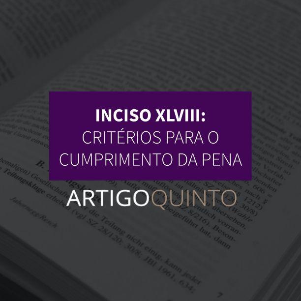 Inciso XLVIII: Critérios para o cumprimento da pena - Artigo 5º