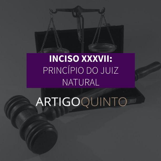 Inciso XXXVII: Princípio do Juiz Natural - Artigo 5º