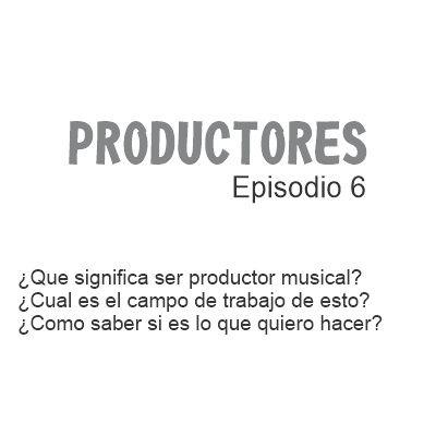 Episodio 6 - ¿Qué significa ser productor musical?, ¿Qué debo saber sobre esta carrera y cual es su campo de trabajo?