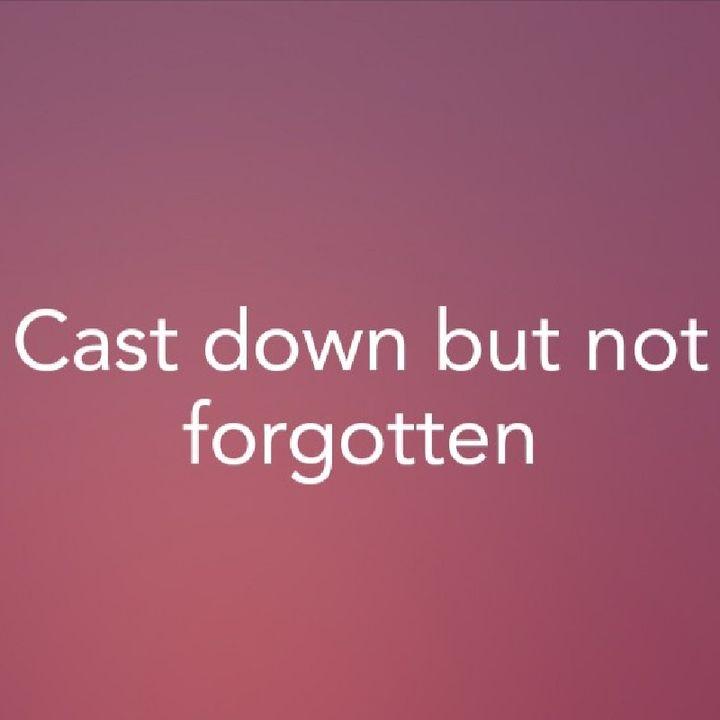 Cast down but not forgotten