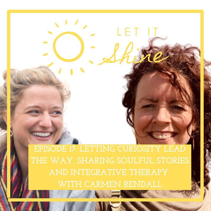 Episode 17: Letting Curiosity Lead The Way, Sharing Soulful Stories And Integrative Therapy With Carmen Rendall