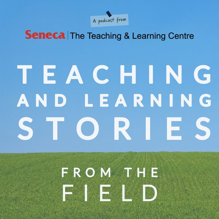 Teaching and Learning Stories from the Field brought to you by Seneca's Teaching and Learning Centre