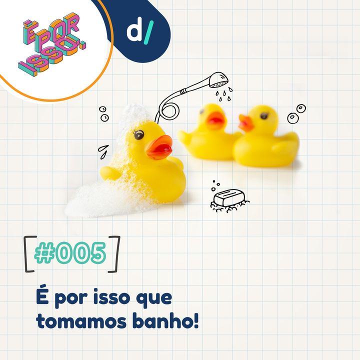 É Por Isso! #05 - É por isso que tomamos banho!