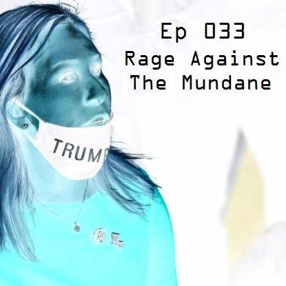 Ep 033 - Rage Against The Mundane