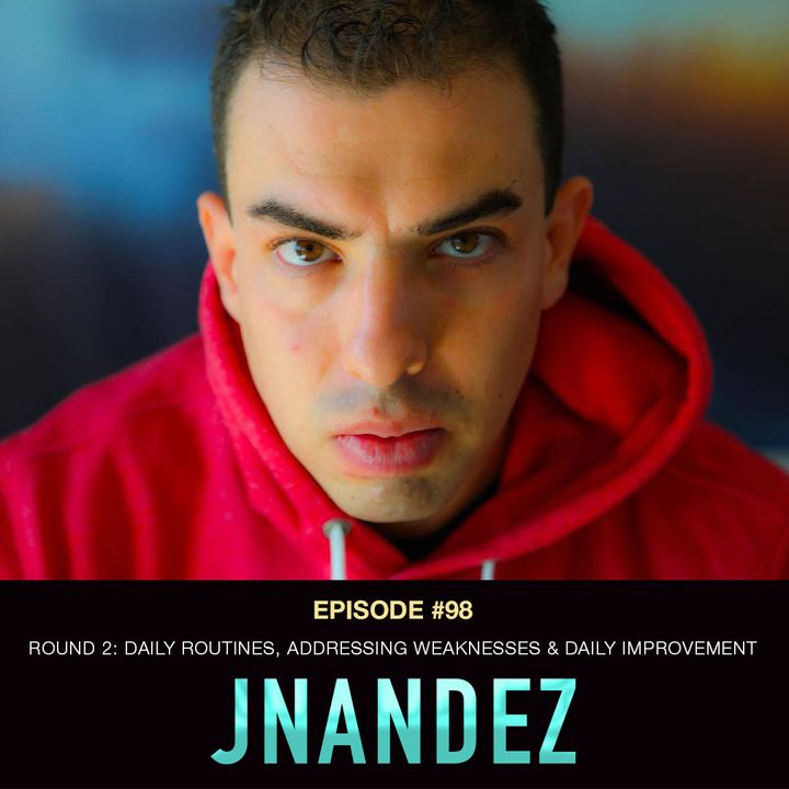 #98 JNandez Part 2:  Daily Routines, Addressing Weaknesses & Daily Improvement
