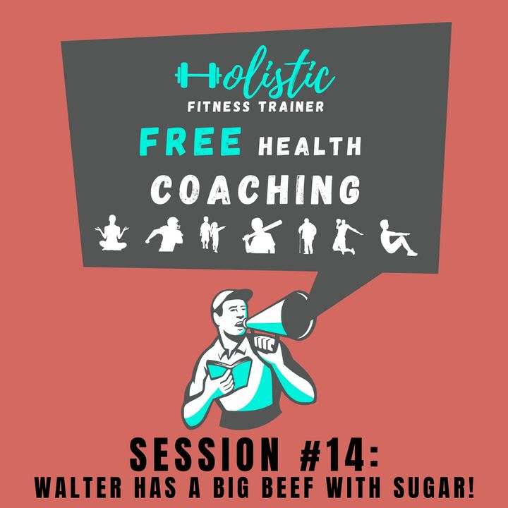 FREE HEALTH COACHING #14: Walter Has a Big Beef With Sugar!