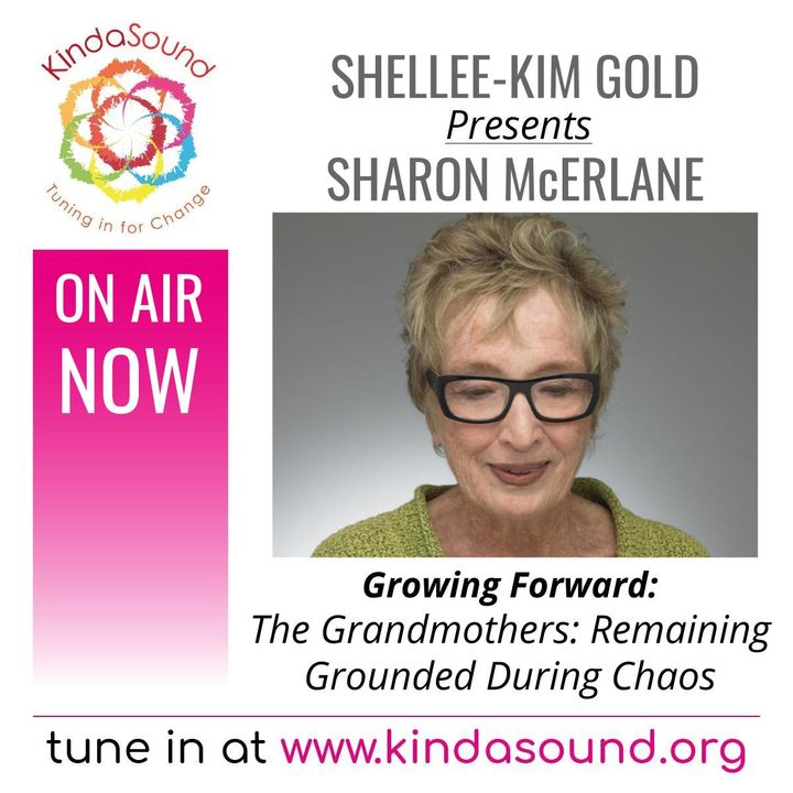The Grandmothers: Remaining Grounded During Chaos | Sharon McErlane on Growing Forward with Shellee-Kim Gold