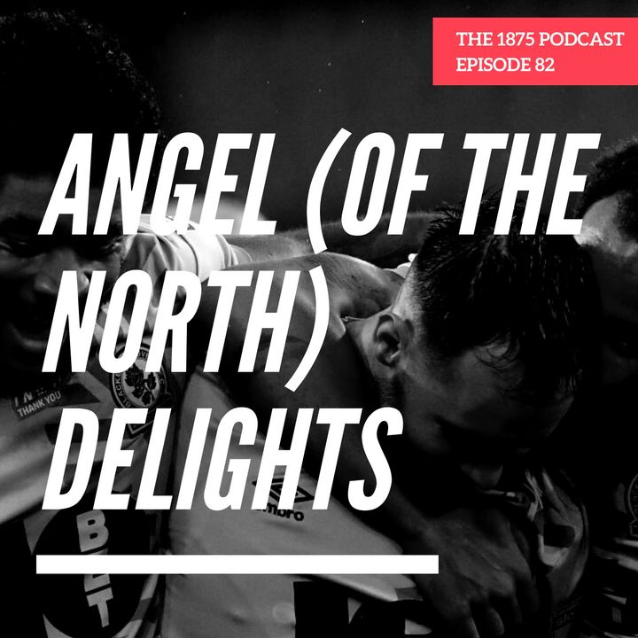 Angel (of the North) Delights   Episode 81