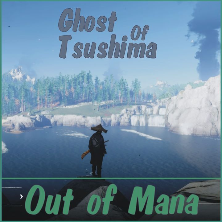 Out Of Mana #7 - Ghost Of Tsushima Review and What We've Been Playing!