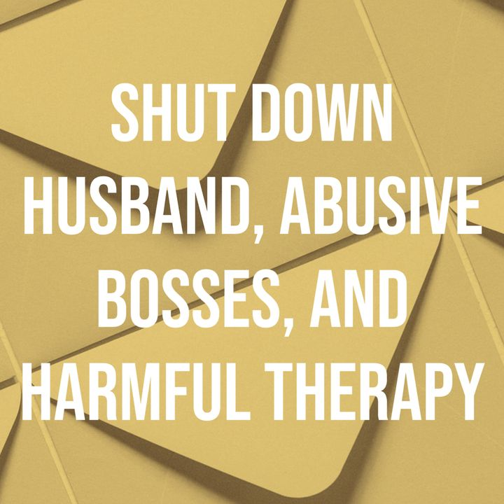 Shut Down Husband, Abusive Bosses, and Harmful Therapy
