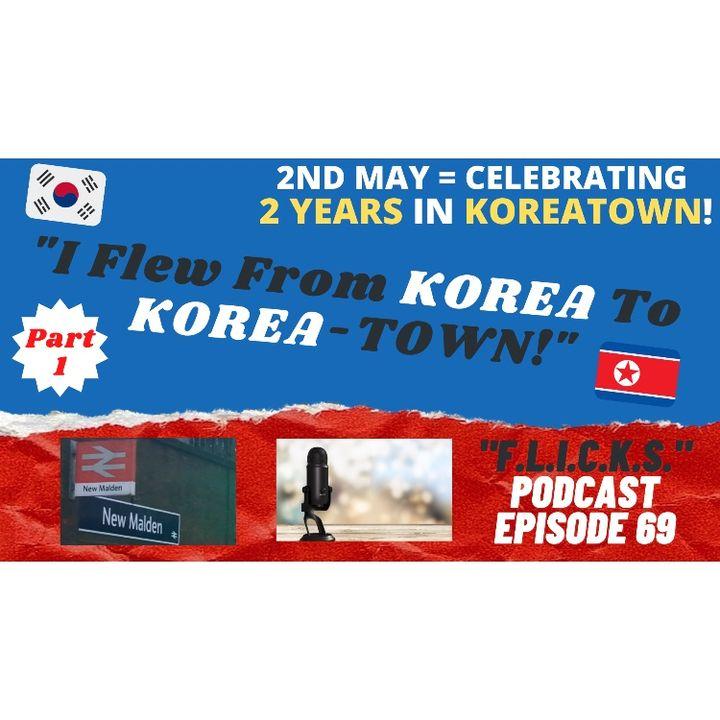 """""""F. L. I. C. K. S.""""  EP 69 - WOW!  2 Years in KOREA-Town (or """"From Korea to Korea-town [via Kilburn?]...)"""