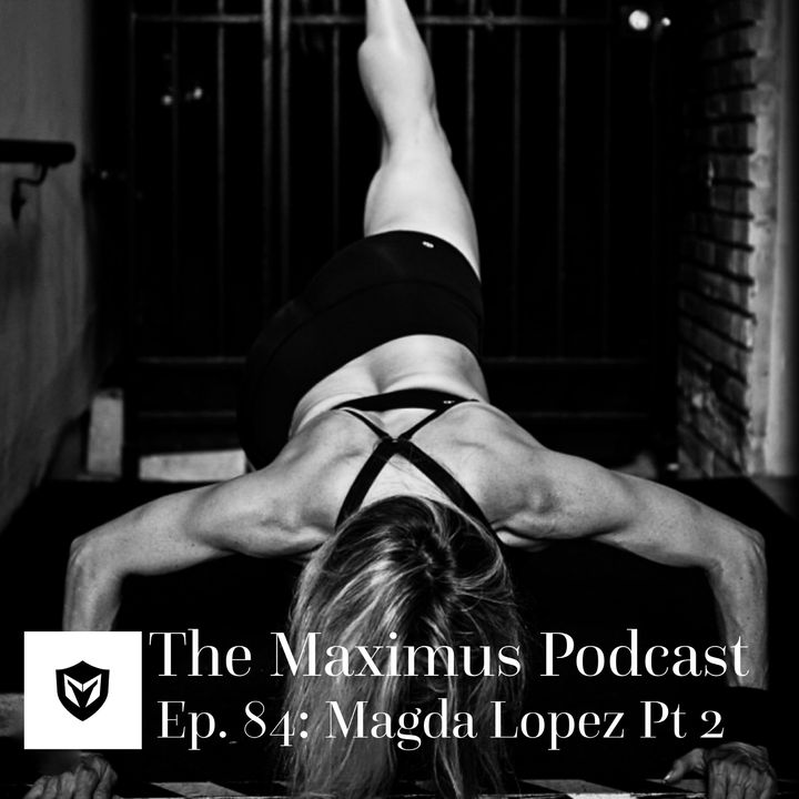 The Maximus Podcast Ep. 84 - Magda Lopez Pt 2