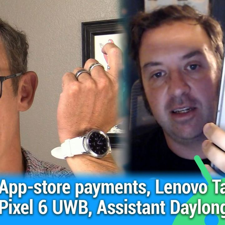 AAA 540: Tear Down Those Walls - App-store payments, Lenovo Tab P11 Pro, Pixel 6 UWB, Assistant Daylong Routines
