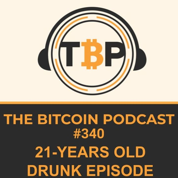 The Bitcoin Podcast #340-21 Years Old Drunk Episode