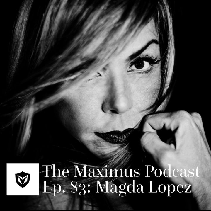The Maximus Podcast Ep. 83 - Magda Lopez Pt 1
