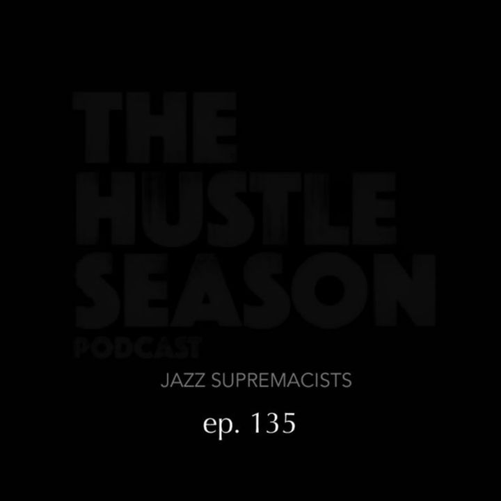 The Hustle Season: Ep. 135 Jazz Supremacists