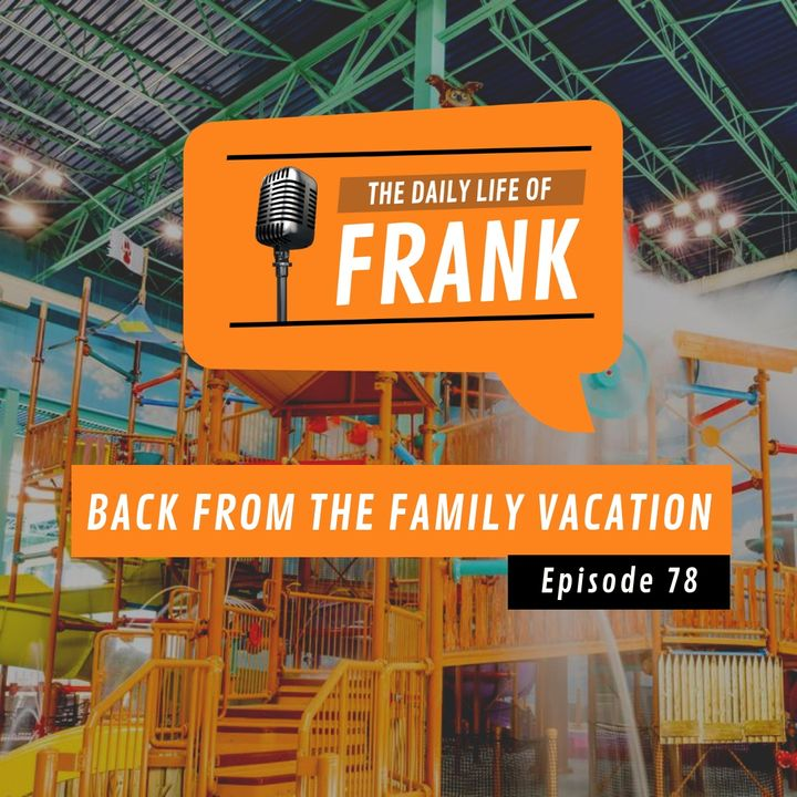 Episode 78 - Back from the Family Vacation