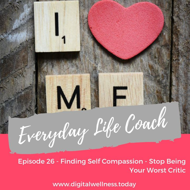 Episode 26 - Finding Self Compassion - Stop Being Your Worst Critic