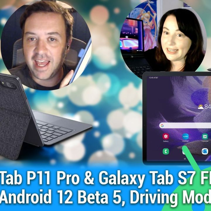 AAA 542: Android Tablet Two-fer - Tab P11 Pro and Galaxy Tab S7 FE reviews, Android 12 Beta 5, Driving Mode