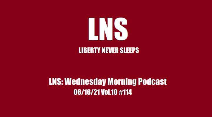 LNS: Wednesday Morning Podcast 06/16/21 Vol.10 #114
