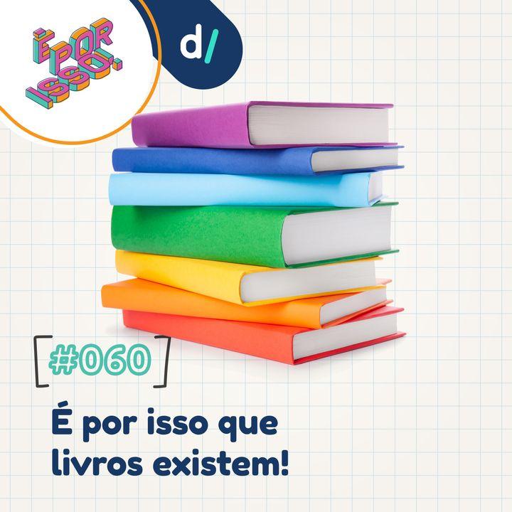 É Por Isso! #60 - É por isso que livros existem! 📚
