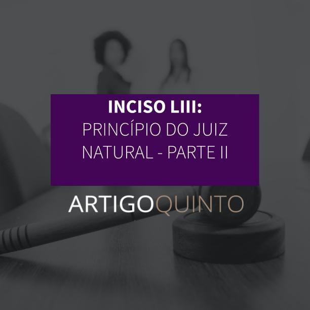 Inciso LIII: Princípio do juiz natural - Parte 2 - Artigo 5º