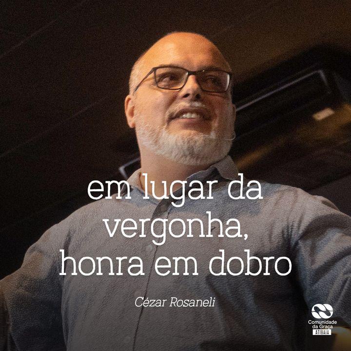 Em lugar da vergonha, honra em dobro // Cézar Rosaneli