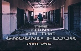 THE THING ON THE GROUND FLOOR – Part 1