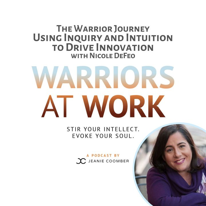 The Warrior Journey. Using Inquiry and Intuition to Drive Innovation with Nicole DeFeo
