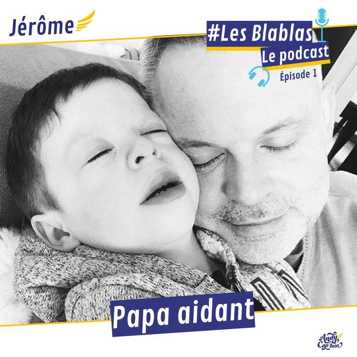 #1 Jérôme, papa et aidant d'un enfant en situation de handicap - Les Blablas : Osons parler du handicap.