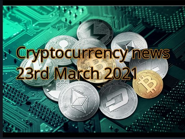 Cryptocurrency news 23rd March 2021