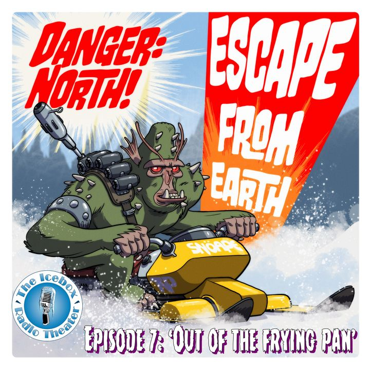 "Danger: North! Escape from Earth, Episode 7 - ""Out of the Frying Pan"""