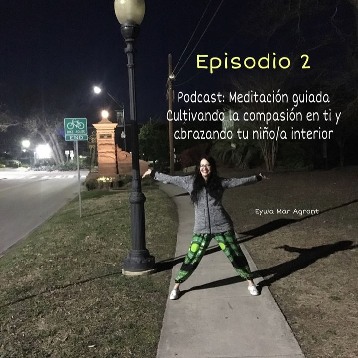 Episode 2 - Meditación Guiada: Cultivando la compasión en ti y abrazando tu niño/a interior