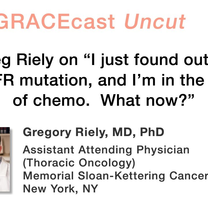 """Dr. Greg Riely on """"I just found out I have an EGFR mutation, and I'm in the middle of chemo. What now?"""""""