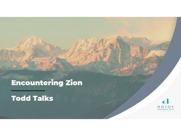 Todd Talks – Encountering Zion Part 3