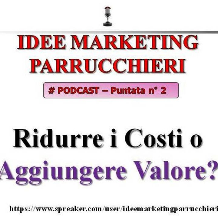 Idee Marketing Parrucchieri Podcast - 2 - ridurre i costi o aggiungere valore?
