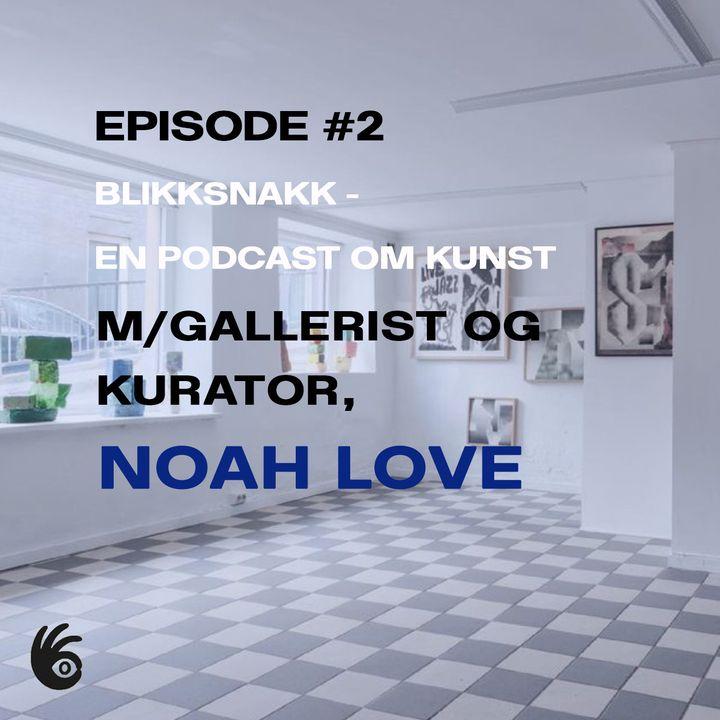 Episode #2 m/ gallerist og kurator Noah Love