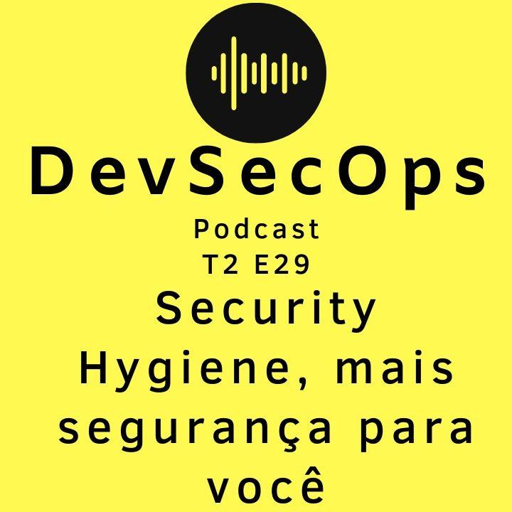 #29 - Security Hygiene, mais segurança para você